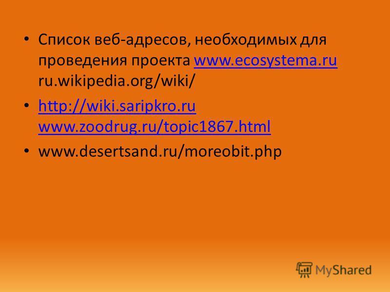 Список веб-адресов, необходимых для проведения проекта www.eсоsystеmа.ru ru.wikipedia.org/wiki/www.eсоsystеmа.ru http://wiki.saripkro.ru www.zoodrug.ru/topic1867. html http://wiki.saripkro.ru www.zoodrug.ru/topic1867. html www.desertsand.ru/moreobit.