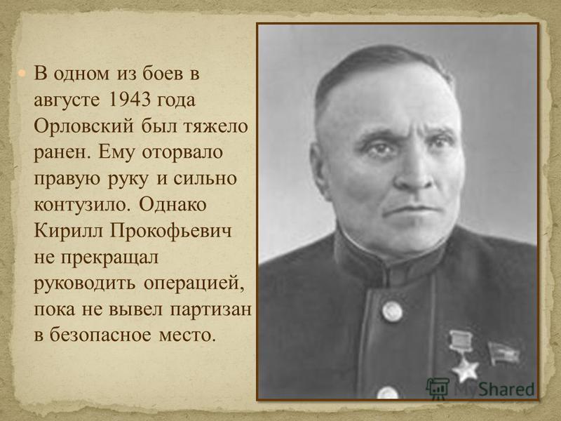 В одном из боев в августе 1943 года Орловский был тяжело ранен. Ему оторвало правую руку и сильно контузило. Однако Кирилл Прокофьевич не прекращал руководить операцией, пока не вывел партизан в безопасное место.
