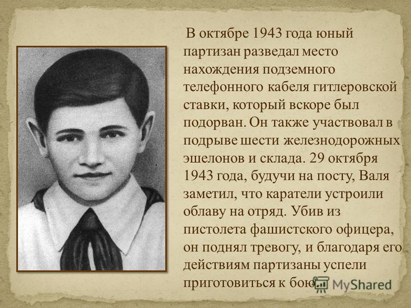 В октябре 1943 года юный партизан разведал место нахождения подземного телефонного кабеля гитлеровской ставки, который вскоре был подорван. Он также участвовал в подрыве шести железнодорожных эшелонов и склада. 29 октября 1943 года, будучи на посту,