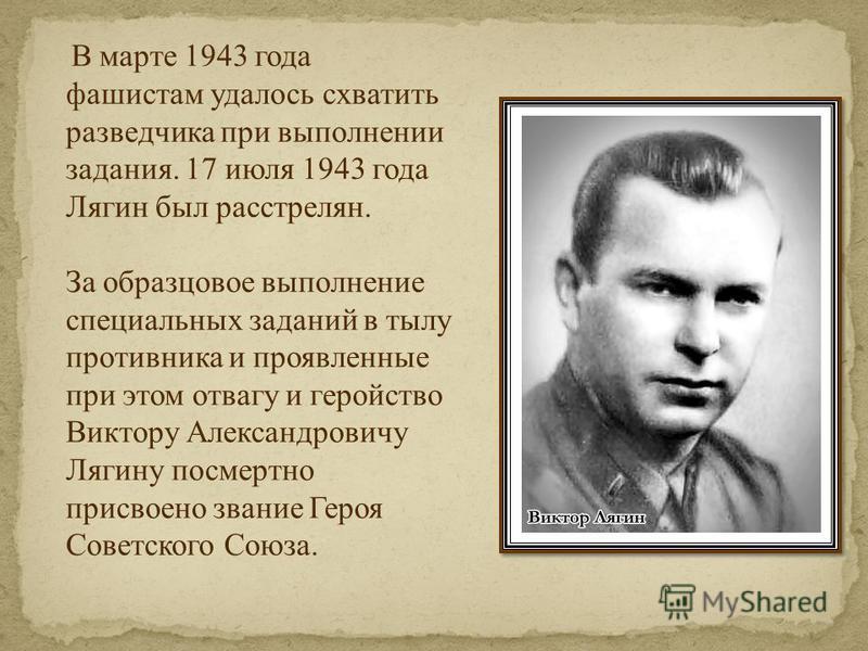 В марте 1943 года фашистам удалось схватить разведчика при выполнении задания. 17 июля 1943 года Лягин был расстрелян. За образцовое выполнение специальных заданий в тылу противника и проявленные при этом отвагу и геройство Виктору Александровичу Ляг