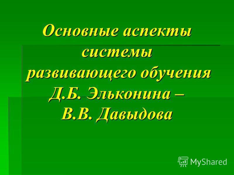 Основные аспекты системы развивающего обучения Д.Б. Эльконина – В.В. Давыдова