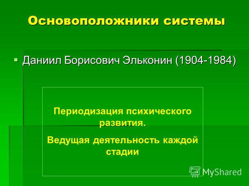 Основоположники системы Даниил Борисович Эльконин (1904-1984) Даниил Борисович Эльконин (1904-1984) Периодизация психического развития. Ведущая деятельность каждой стадии