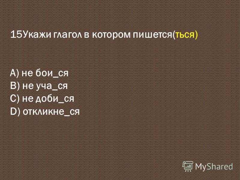 15Укажи глагол в котором пишется(ться) А) не бои_ся В) не уча_ся С) не доби_ся D) отклик не_ся