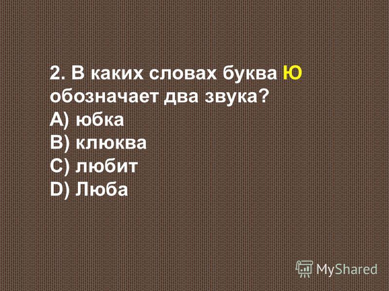 2. В каких словах буква Ю обозначает два звука? А) юбка В) клюква С) любит D) Люба