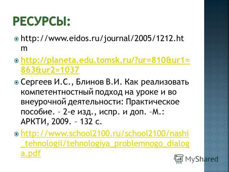 http://www.eidos.ru/journal/2005/1212. ht m http://planeta.edu.tomsk.ru/?ur=810&ur1= 863&ur2=1037 http://planeta.edu.tomsk.ru/?ur=810&ur1= 863&ur2=1037 Сергеев И.С., Блинов В.И. Как реализовать компетентностный подход на уроке и во внеурочной деятель