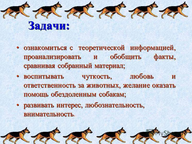 Цель: познакомиться с некоторыми породами собак и значением их в жизни человека;познакомиться с некоторыми породами собак и значением их в жизни человека; научиться ухаживать за собаками, воспитывать и дрессировать их;научиться ухаживать за собаками,