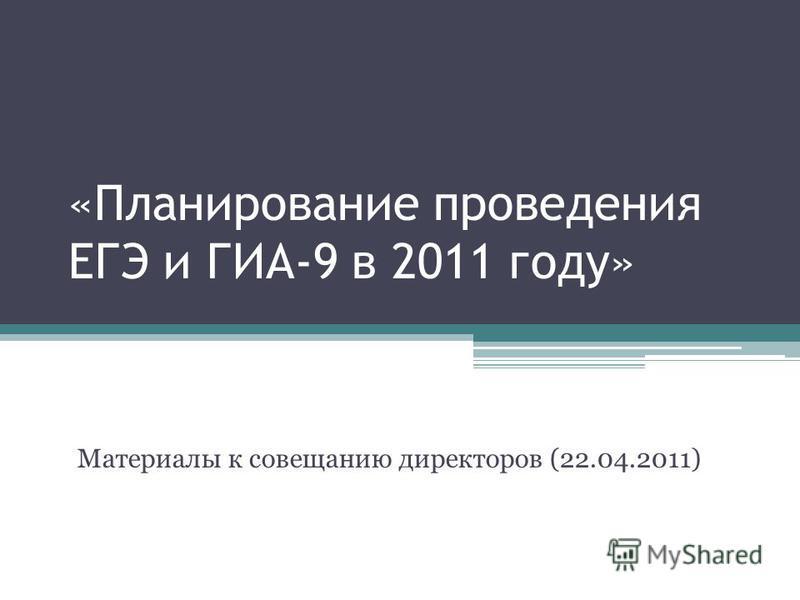 «Планирование проведения ЕГЭ и ГИА-9 в 2011 году» Материалы к совещанию директоров (22.04.2011)