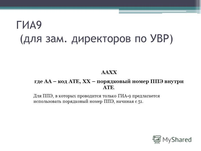 ГИА9 (для зам. директоров по УВР) AAXX где АА – код АТЕ, XX – порядковый номер ППЭ внутри АТЕ. Для ППЭ, в которых проводится только ГИА-9 предлагается использовать порядковый номер ППЭ, начиная с 51.