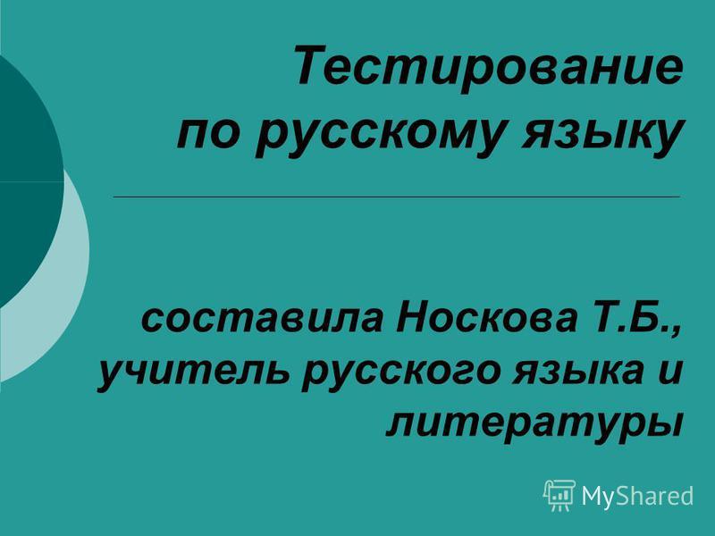 Тестирование по русскому языку составила Носкова Т.Б., учитель русского языка и литературы