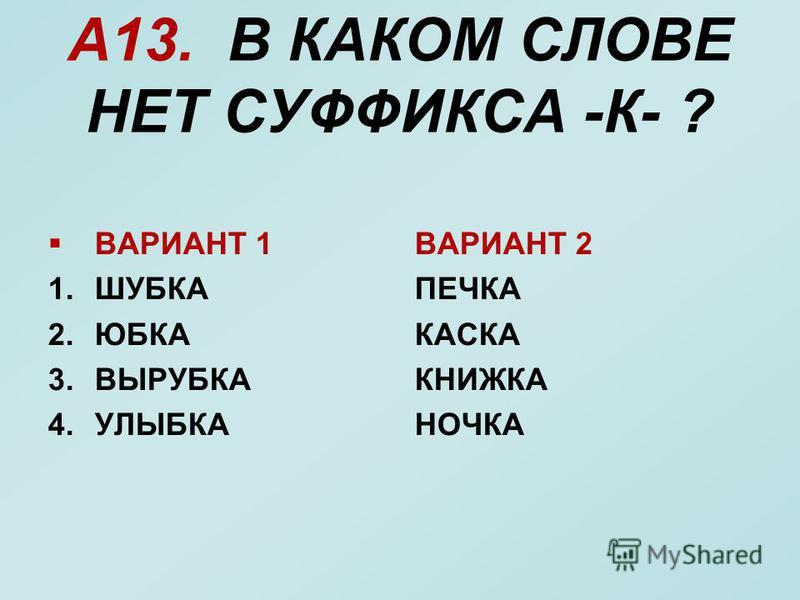 А13. В КАКОМ СЛОВЕ НЕТ СУФФИКСА -К- ? ВАРИАНТ 1 1. ШУБКА 2. ЮБКА 3. ВЫРУБКА 4. УЛЫБКА ВАРИАНТ 2 ПЕЧКА КАСКА КНИЖКА НОЧКА
