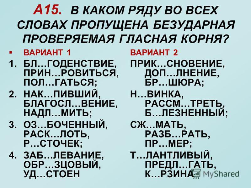 А15. В КАКОМ РЯДУ ВО ВСЕХ СЛОВАХ ПРОПУЩЕНА БЕЗУДАРНАЯ ПРОВЕРЯЕМАЯ ГЛАСНАЯ КОРНЯ? ВАРИАНТ 1 1.БЛ…ГОДЕНСТВИЕ, ПРИН…РОВИТЬСЯ, ПОЛ…ГАТЬСЯ; 2.НАК…ПИВШИЙ, БЛАГОСЛ…ВЕНИЕ, НАДЛ…МИТЬ; 3.ОЗ…БОЧЕННЫЙ, РАСК…ЛОТЬ, Р…СТОЧЕК; 4.ЗАБ…ЛЕВАНИЕ, ОБР…ЗЦОВЫЙ, УД…СТОЕН ВАР