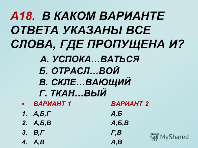 А18. В КАКОМ ВАРИАНТЕ ОТВЕТА УКАЗАНЫ ВСЕ СЛОВА, ГДЕ ПРОПУЩЕНА И? А. УСПОКА…ВАТЬСЯ Б. ОТРАСЛ…ВОЙ В. СКЛЕ…ВАЮЩИЙ Г. ТКАН…ВЫЙ ВАРИАНТ 1 1.А,Б,Г 2.А,Б,В 3.В,Г 4.А,В ВАРИАНТ 2 А,Б А,Б,В Г,В А,В