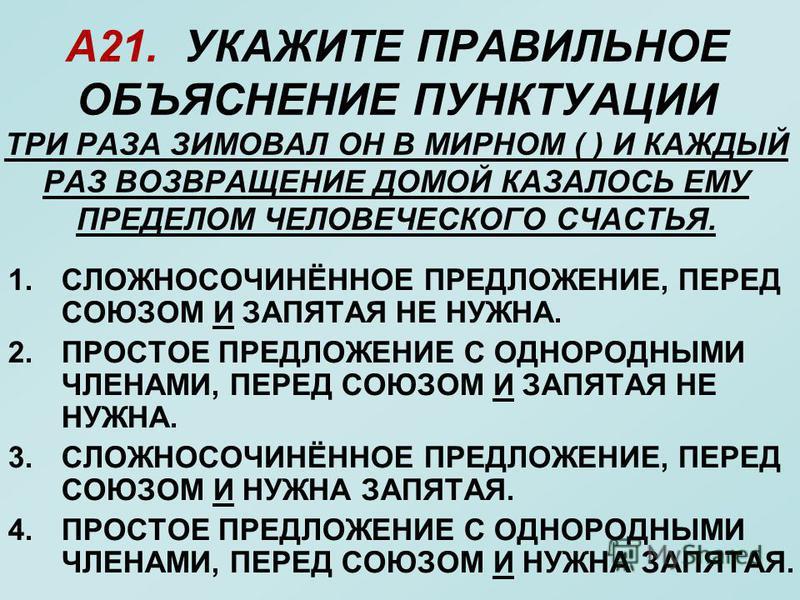 А21. УКАЖИТЕ ПРАВИЛЬНОЕ ОБЪЯСНЕНИЕ ПУНКТУАЦИИ ТРИ РАЗА ЗИМОВАЛ ОН В МИРНОМ ( ) И КАЖДЫЙ РАЗ ВОЗВРАЩЕНИЕ ДОМОЙ КАЗАЛОСЬ ЕМУ ПРЕДЕЛОМ ЧЕЛОВЕЧЕСКОГО СЧАСТЬЯ. 1.СЛОЖНОСОЧИНЁННОЕ ПРЕДЛОЖЕНИЕ, ПЕРЕД СОЮЗОМ И ЗАПЯТАЯ НЕ НУЖНА. 2. ПРОСТОЕ ПРЕДЛОЖЕНИЕ С ОДНОР