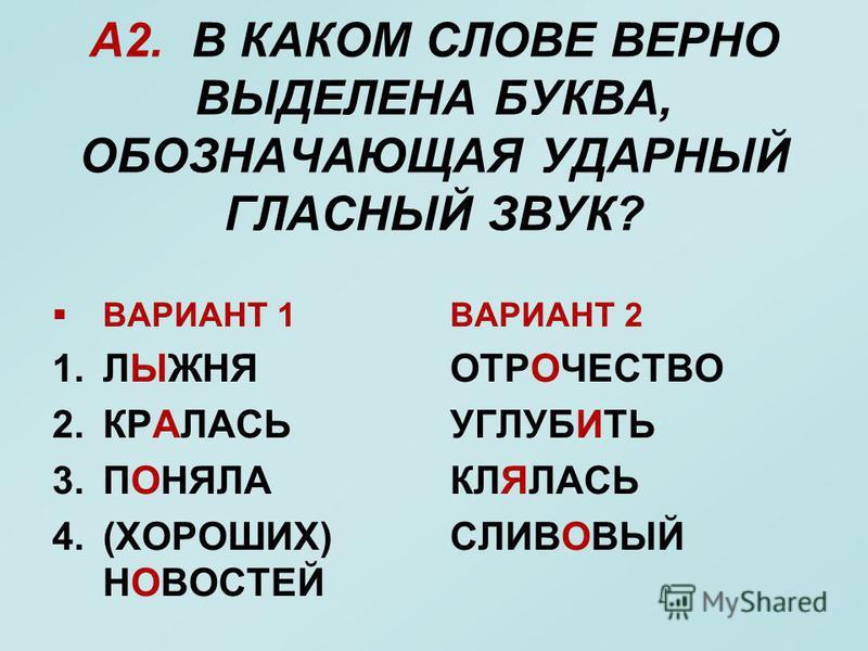 А2. В КАКОМ СЛОВЕ ВЕРНО ВЫДЕЛЕНА БУКВА, ОБОЗНАЧАЮЩАЯ УДАРНЫЙ ГЛАСНЫЙ ЗВУК? ВАРИАНТ 1 1. ЛЫЖНЯ 2. КРАЛАСЬ 3. ПОНЯЛА 4.(ХОРОШИХ) НОВОСТЕЙ ВАРИАНТ 2 ОТРОЧЕСТВО УГЛУБИТЬ КЛЯЛАСЬ СЛИВОВЫЙ