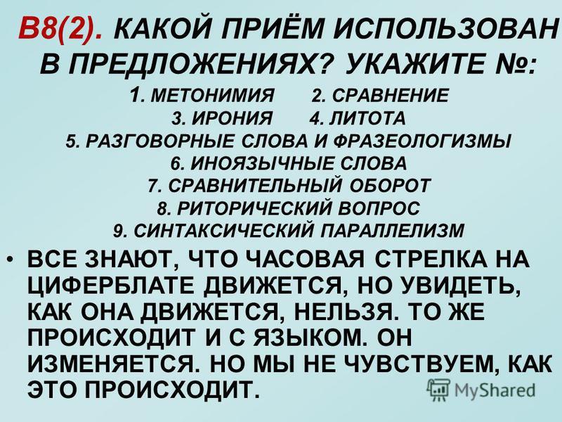 В8(2). КАКОЙ ПРИЁМ ИСПОЛЬЗОВАН В ПРЕДЛОЖЕНИЯХ? УКАЖИТЕ : 1. МЕТОНИМИЯ 2. СРАВНЕНИЕ 3. ИРОНИЯ 4. ЛИТОТА 5. РАЗГОВОРНЫЕ СЛОВА И ФРАЗЕОЛОГИЗМЫ 6. ИНОЯЗЫЧНЫЕ СЛОВА 7. СРАВНИТЕЛЬНЫЙ ОБОРОТ 8. РИТОРИЧЕСКИЙ ВОПРОС 9. СИНТАКСИЧЕСКИЙ ПАРАЛЛЕЛИЗМ ВСЕ ЗНАЮТ, ЧТ
