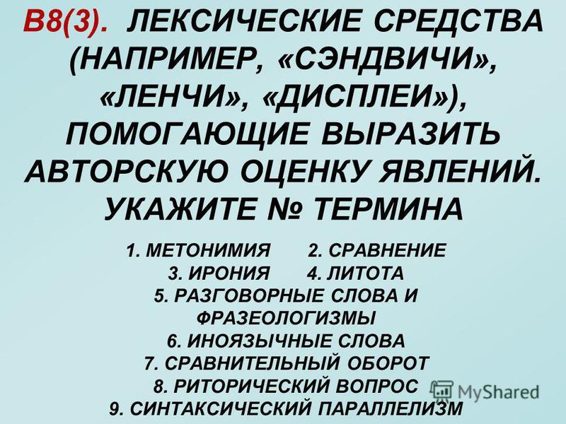 В8(3). ЛЕКСИЧЕСКИЕ СРЕДСТВА (НАПРИМЕР, «СЭНДВИЧИ», «ЛЕНЧИ», «ДИСПЛЕИ»), ПОМОГАЮЩИЕ ВЫРАЗИТЬ АВТОРСКУЮ ОЦЕНКУ ЯВЛЕНИЙ. УКАЖИТЕ ТЕРМИНА 1. МЕТОНИМИЯ 2. СРАВНЕНИЕ 3. ИРОНИЯ 4. ЛИТОТА 5. РАЗГОВОРНЫЕ СЛОВА И ФРАЗЕОЛОГИЗМЫ 6. ИНОЯЗЫЧНЫЕ СЛОВА 7. СРАВНИТЕЛЬ