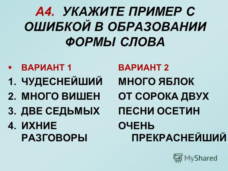 А4. УКАЖИТЕ ПРИМЕР С ОШИБКОЙ В ОБРАЗОВАНИИ ФОРМЫ СЛОВА ВАРИАНТ 1 1. ЧУДЕСНЕЙШИЙ 2. МНОГО ВИШЕН 3. ДВЕ СЕДЬМЫХ 4. ИХНИЕ РАЗГОВОРЫ ВАРИАНТ 2 МНОГО ЯБЛОК ОТ СОРОКА ДВУХ ПЕСНИ ОСЕТИН ОЧЕНЬ ПРЕКРАСНЕЙШИЙ