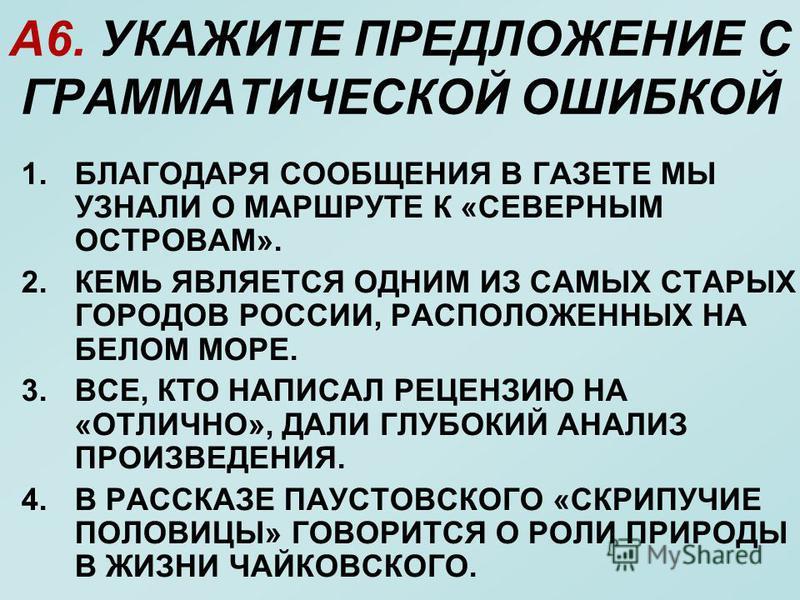 А6. УКАЖИТЕ ПРЕДЛОЖЕНИЕ С ГРАММАТИЧЕСКОЙ ОШИБКОЙ 1. БЛАГОДАРЯ СООБЩЕНИЯ В ГАЗЕТЕ МЫ УЗНАЛИ О МАРШРУТЕ К «СЕВЕРНЫМ ОСТРОВАМ». 2. КЕМЬ ЯВЛЯЕТСЯ ОДНИМ ИЗ САМЫХ СТАРЫХ ГОРОДОВ РОССИИ, РАСПОЛОЖЕННЫХ НА БЕЛОМ МОРЕ. 3.ВСЕ, КТО НАПИСАЛ РЕЦЕНЗИЮ НА «ОТЛИЧНО»,