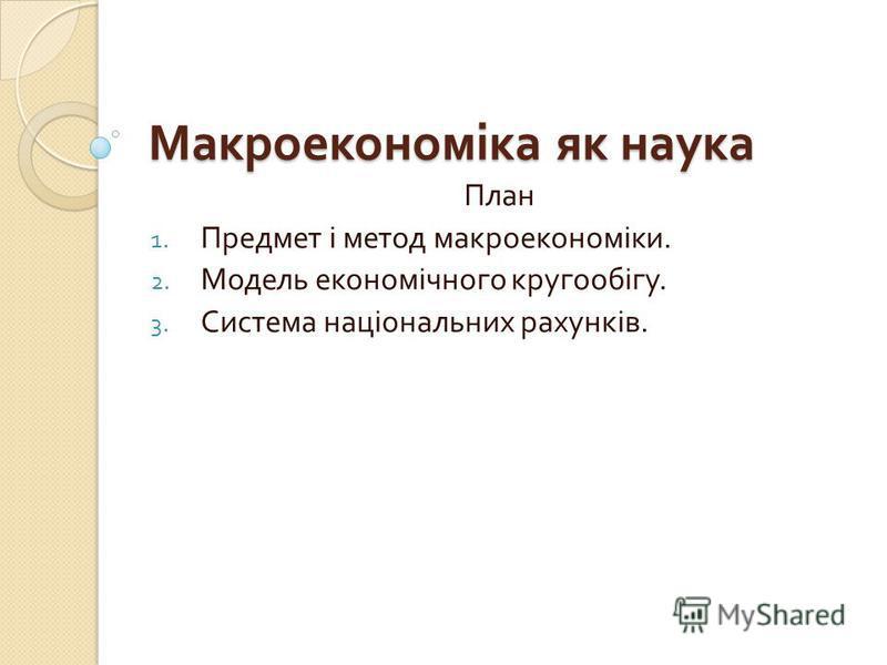 Макроекономіка як наука План 1. Предмет і метод макроекономіки. 2. Модель економічного кругообігу. 3. Система національних рахунків.