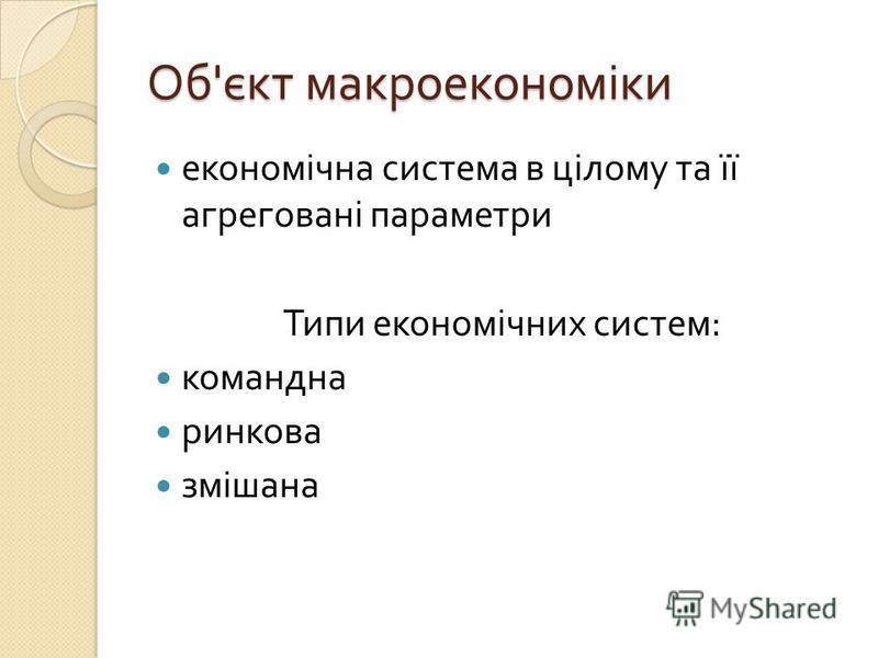 Об ' єкт макроекономіки економічна система в цілому та її агреговані параметри Типи економічних систем : командна ринкова змішана