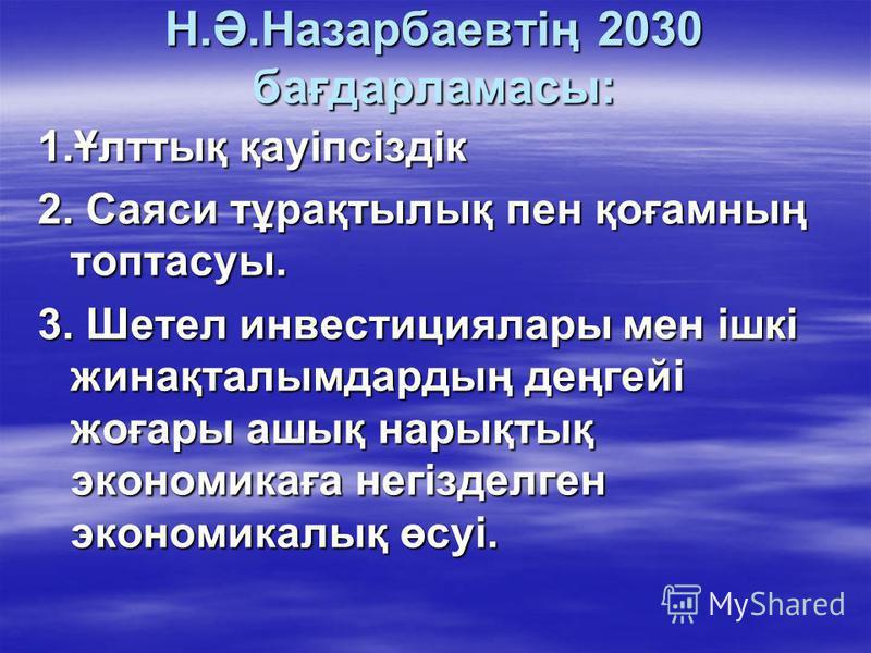 Н.Ә.Назарбаевтің 2030 бағдарламасы: 1.Ұлттық қауіпсіздік 2. Саяси тұрақтылық пен қоғамның топтасуы. 3. Шетел инвестициялары мен ішкі жинақталымдардың деңгейі жоғары ашық нарықтық экономикаға негізделген экономикалық өсуі.