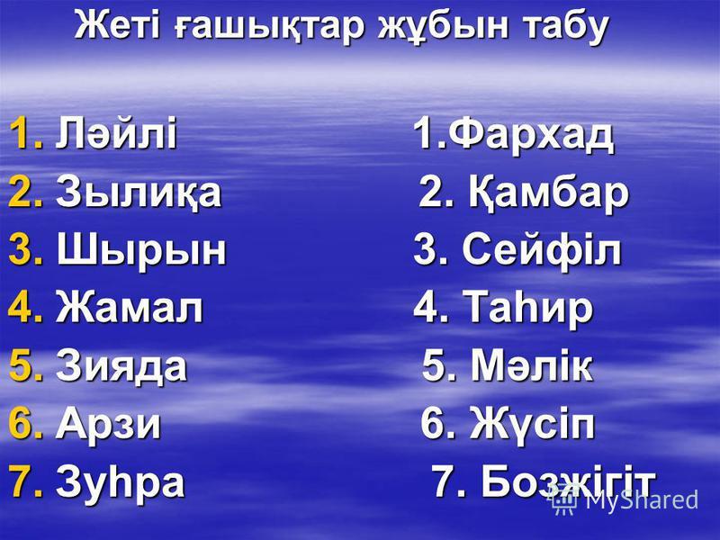 Жеті ғашықтар жұбын табу Жеті ғашықтар жұбын табу 1.Ләйлі 1.Фархад 2.Зылиқа 2. Қамбар 3.Шырын 3. Сейфіл 4.Жамал 4. Таһир 5.Зияда 5. Мәлік 6.Арзи 6. Жүсіп 7.Зуһра 7. Бозжігіт