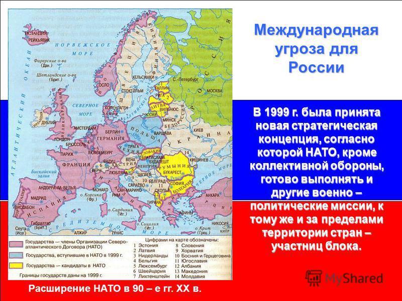 Международная угроза для России В 1999 г. была принята новая стратегическая концепция, согласно которой НАТО, кроме коллективной обороны, готово выполнять и другие военно – политические миссии, к тому же и за пределами территории стран – участниц бло