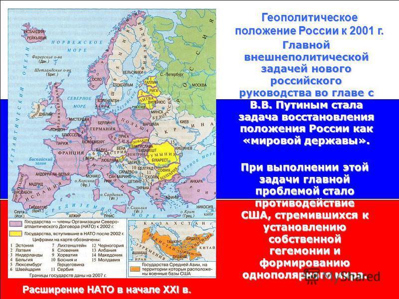 Геополитическое положение России к 2001 г. Расширение НАТО в начале XXI в. Главной внешнеполитической задачей нового российского руководства во главе с В.В. Путиным стала задача восстановления положения России как «мировой державы». При выполнении эт