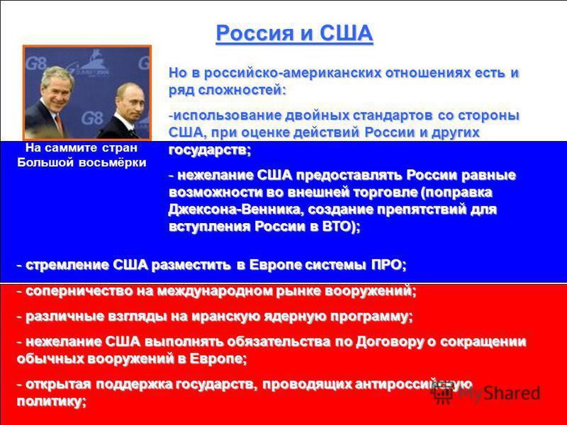 Россия и США На саммите стран Большой восьмёрки Но в российско-американских отношениях есть и ряд сложностей: -использование двойных стандартов со стороны США, при оценке действий России и других государств; - нежелание США предоставлять России равны