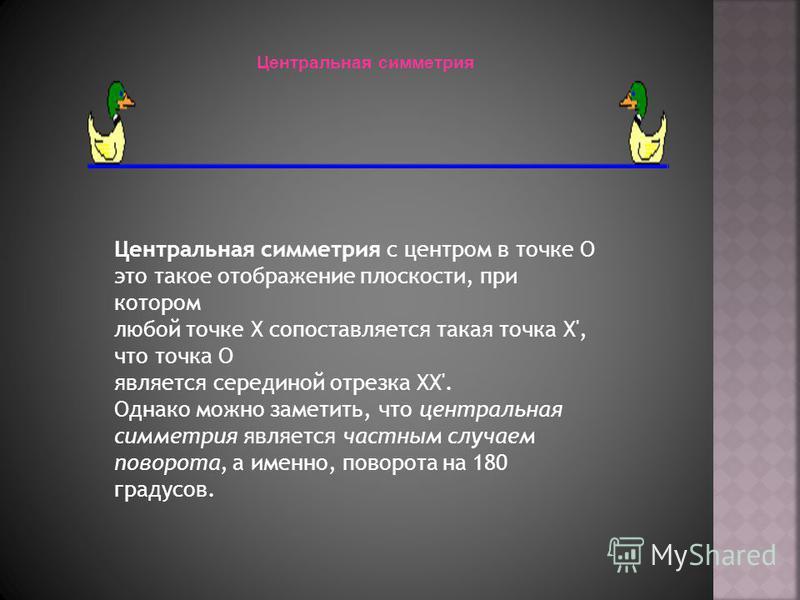 Центральная симметрия Центральная симметрия с центром в точке O это такое отображение плоскости, при котором любой точке X сопоставляется такая точка X', что точка O является серединой отрезка XX'. Однако можно заметить, что центральная симметрия явл