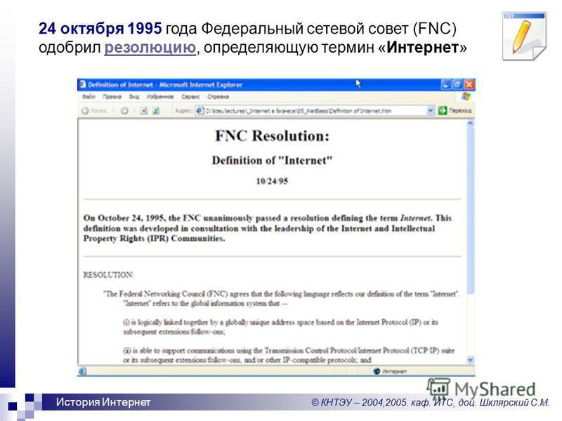 © КНТЭУ – 2004,2005. каф. ИТС, доц. Шклярский С.М. История Интернет 24 октября 1995 года Федеральный сетевой совет (FNC) одобрил резолюцию, определяющую термин «Интернет»резолюцию