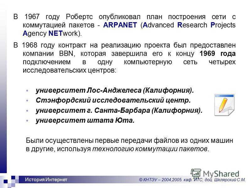 © КНТЭУ – 2004,2005. каф. ИТС, доц. Шклярский С.М. История Интернет В 1967 году Робертс опубликовал план построения сети с коммутацией пакетов - ARPANET (Advanced Research Projects Agency NETwork). В 1968 году контракт на реализацию проекта был предо