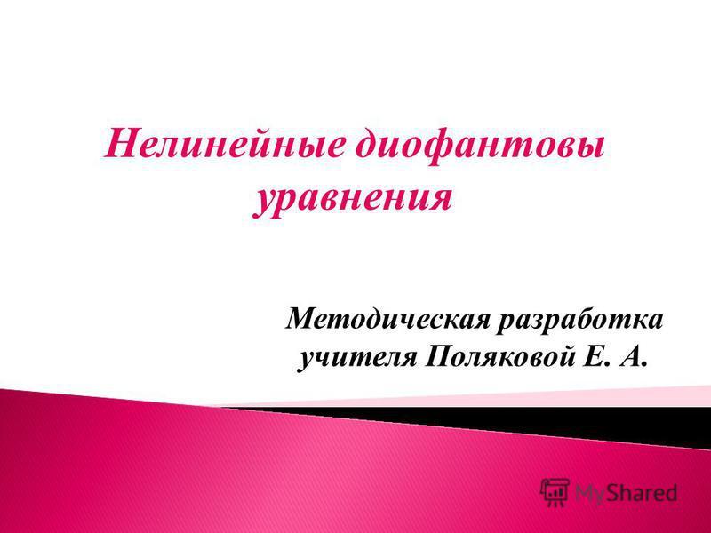 Нелинейные диофантовы уравнения Методическая разработка учителя Поляковой Е. А.