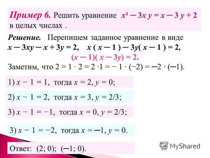 Пример 6. Решить уравнение х² 3 х у = х 3 у + 2 в целых числах. Решение. Перепишем заданное уравнение в виде х 3 ху х + 3 у = 2, х ( х 1 ) 3 у( х 1 ) = 2, (х 1)( х 3 у) = 2. Заметим, что 2 = 1 2 = 2 1 = 1 (2) = 2 (1). 1) х 1 = 1, тогда х = 2, у = 0;