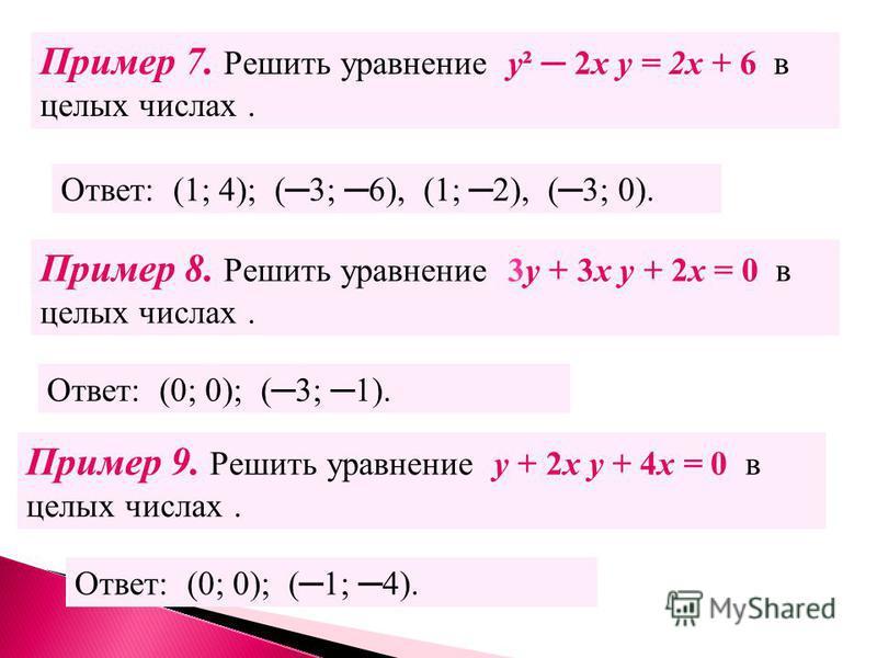 Пример 7. Решить уравнение у² 2 х у = 2 х + 6 в целых числах. Ответ: (0; 0); (3; 1). Ответ: (1; 4); (3; 6), (1; 2), (3; 0). Пример 8. Решить уравнение 3 у + 3 х у + 2 х = 0 в целых числах. Пример 9. Решить уравнение у + 2 х у + 4 х = 0 в целых числах