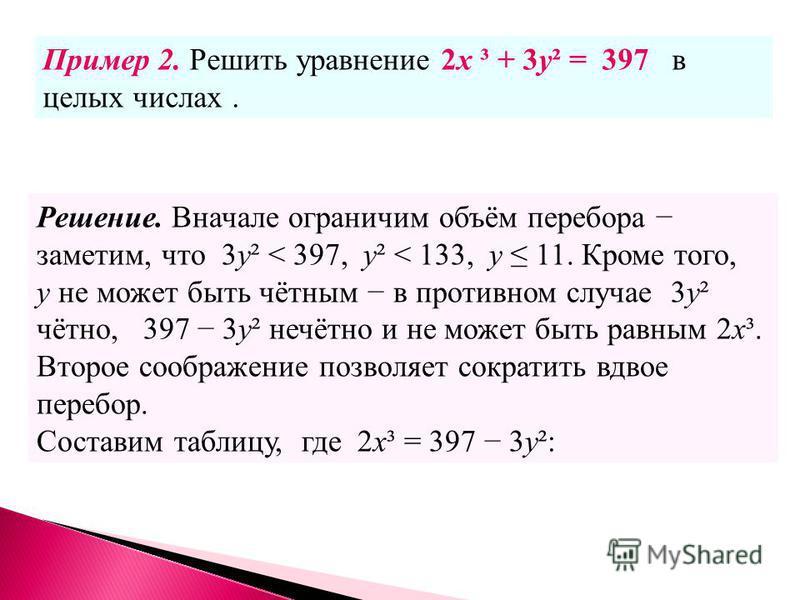 Ответ:(1 + 2 n; 23n), nцелое число. Пример 2. Решить уравнение 2x ³ + 3y² = 397 в целых числах. Решение. Вначале ограничим объём перебора заметим, что 3 у² < 397, у² < 133, у 11. Кроме того, у не может быть чётным в противном случае 3 у² чётно, 397 3