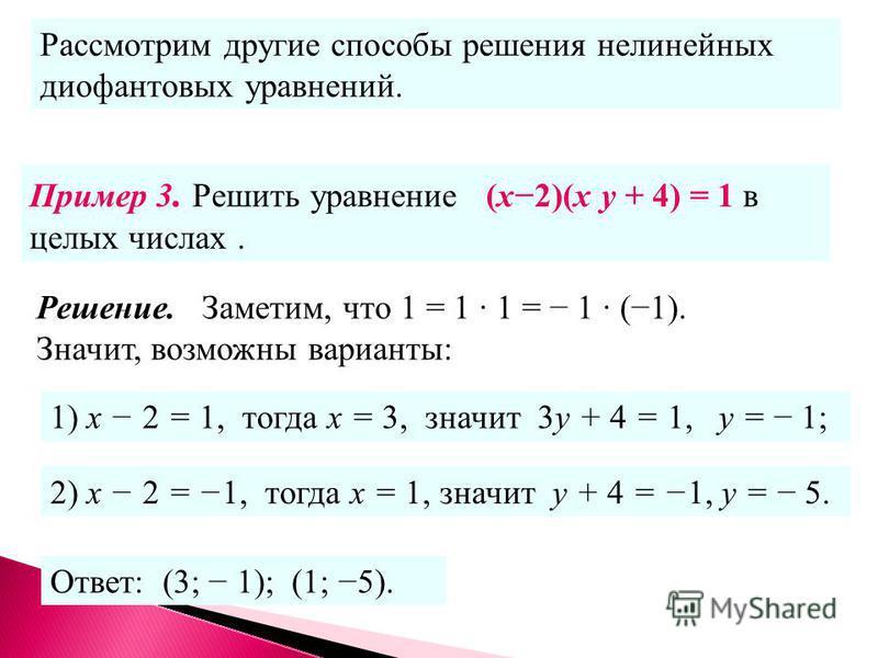 Решение. Заметим, что 1 = 1 1 = 1 (1). Значит, возможны варианты: Рассмотрим другие способы решения нелинейных диофантовых уравнений. Пример 3. Решить уравнение (х 2)(х у + 4) = 1 в целых числах. 1) х 2 = 1, тогда х = 3, значит 3 у + 4 = 1, у = 1; 2)