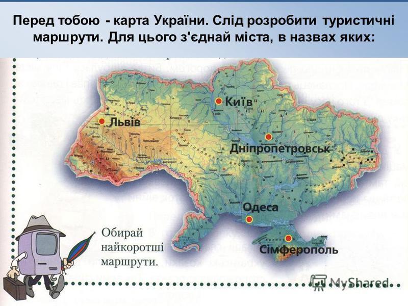 Перед тобою - карта України. Слід розробити туристичні маршрути. Для цього з'єднай міста, в назвах яких:
