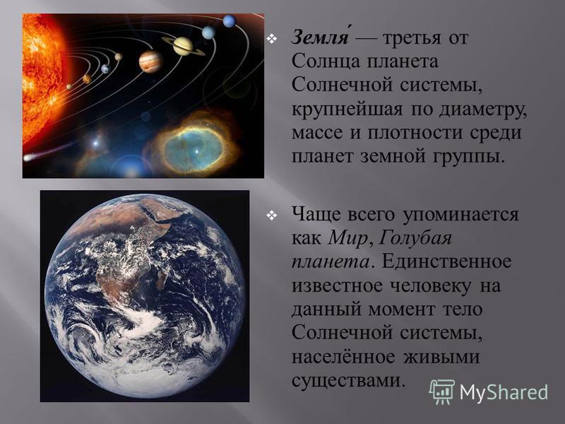 Земля третья от Солнца планета Солнечной системы, крупнейшая по диаметру, массе и плотности среди планет земной группы. Чаще всего упоминается как Мир, Голубая планета. Единственное известное человеку на данный момент тело Солнечной системы, населённ