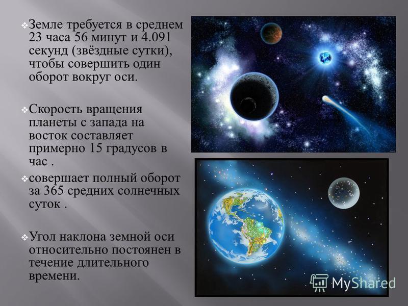 Земле требуется в среднем 23 часа 56 минут и 4.091 секунд ( звёздные сутки ), чтобы совершить один оборот вокруг оси. Скорость вращения планеты с запада на восток составляет примерно 15 градусов в час. совершает полный оборот за 365 средних солнечных