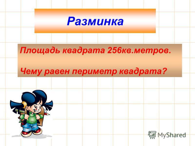 Разминка Площадь квадрата 256 кв.метров. Чему равен периметр квадрата?