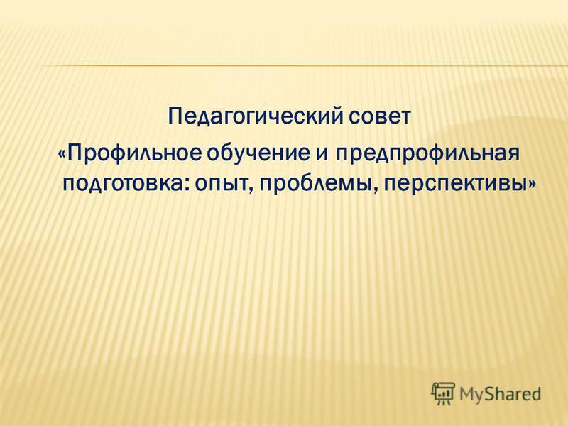 Педагогический совет «Профильное обучение и предпрофильная подготовка: опыт, проблемы, перспективы»