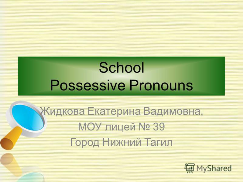 School Possessive Pronouns Жидкова Екатерина Вадимовна, МОУ лицей 39 Город Нижний Тагил