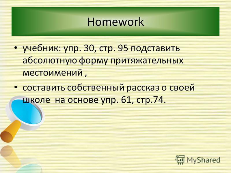 Homework учебник: упр. 30, стр. 95 подставить абсолютную форму притяжательных местоимений, составить собственный рассказ о своей школе на основе упр. 61, стр.74.