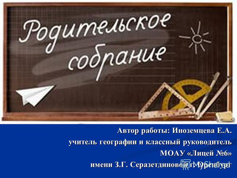 Автор работы: Иноземцева Е.А. учитель географии и классный руководитель МОАУ «Лицей 6» имени З.Г. Серазетдиновой г. Оренбург