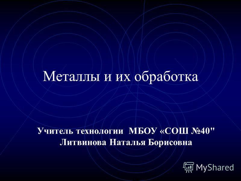 Металлы и их обработка Учитель технологии МБОУ «СОШ 40 Литвинова Наталья Борисовна