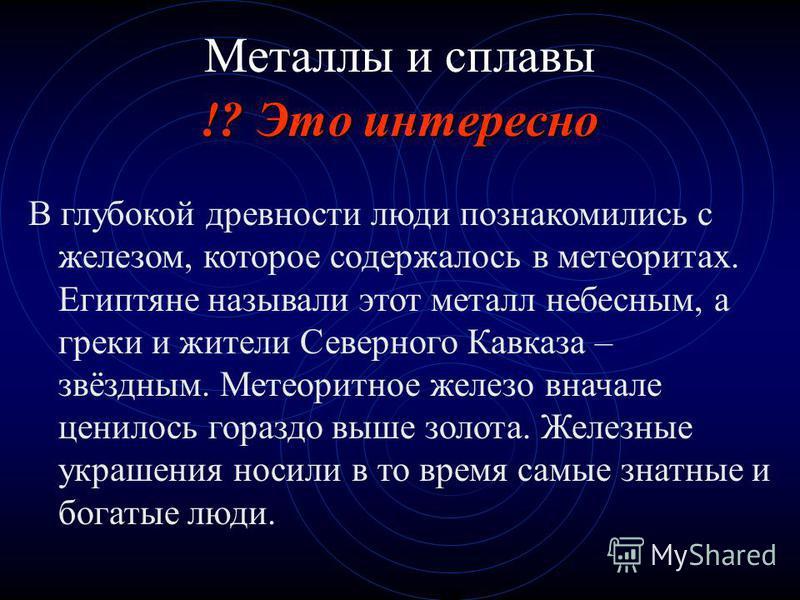 !? Это интересно Металлы и сплавы В глубокой древности люди познакомились с железом, которое содержалось в метеоритах. Египтяне называли этот металл небесным, а греки и жители Северного Кавказа – звёздным. Метеоритное железо вначале ценилось гораздо