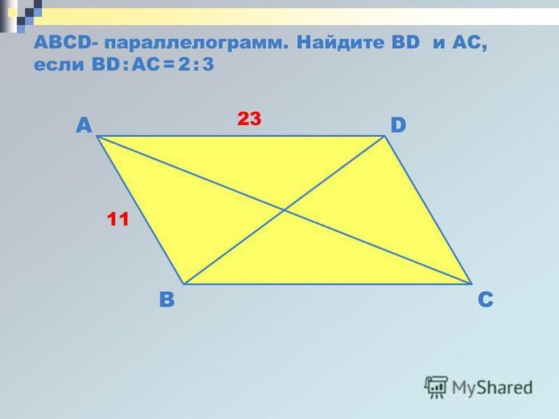 ABCD- параллелограмм. Найдите BD и AC, если BD : AC = 2 : 3 B DA C 11 23