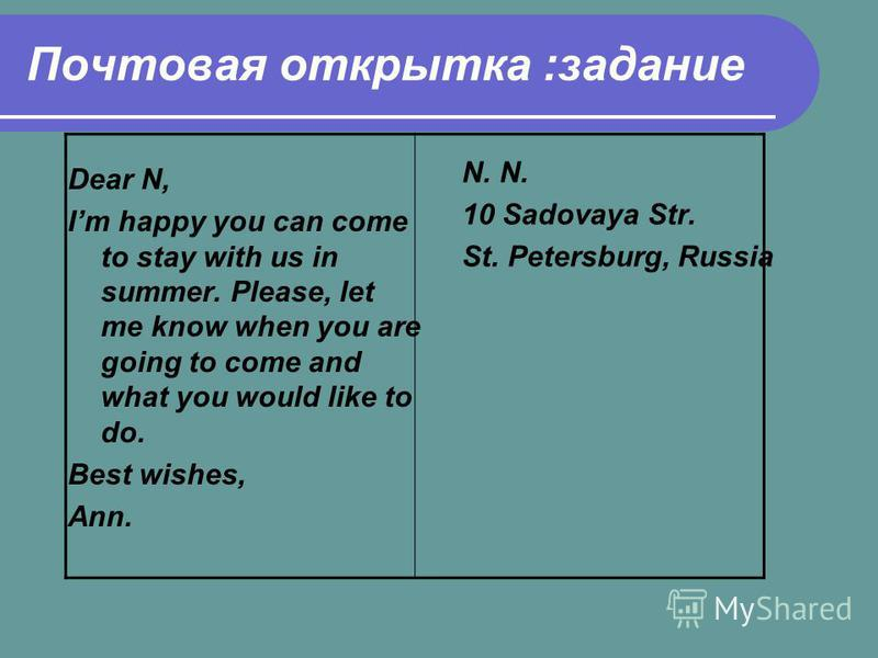 Почтовая открытка :задание Dear N, Im happy you can come to stay with us in summer. Please, let me know when you are going to come and what you would like to do. Best wishes, Ann. N. 10 Sadovaya Str. St. Petersburg, Russia
