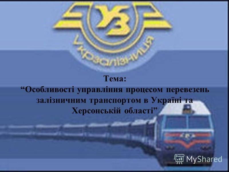 Тема: Особливості управління процесом перевезень залізничним транспортом в Україні та Херсонській області